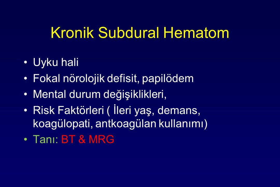 Kronik Subdural Hematom Uyku hali Fokal nörolojik defisit, papilödem Mental durum değişiklikleri, Risk Faktörleri ( İleri yaş, demans, koagülopati, antkoagülan kullanımı) Tanı: BT & MRG