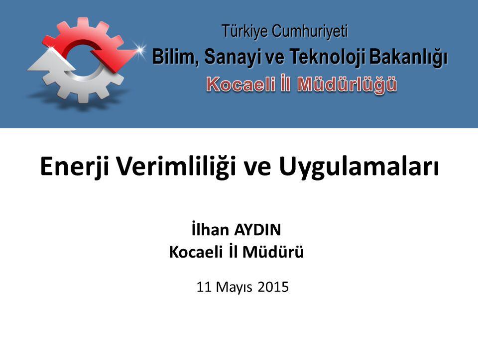 Bilim, Sanayi ve Teknoloji Bakanlığı Türkiye Cumhuriyeti Enerji Verimliliği ve Uygulamaları İlhan AYDIN Kocaeli İl Müdürü 11 Mayıs 2015