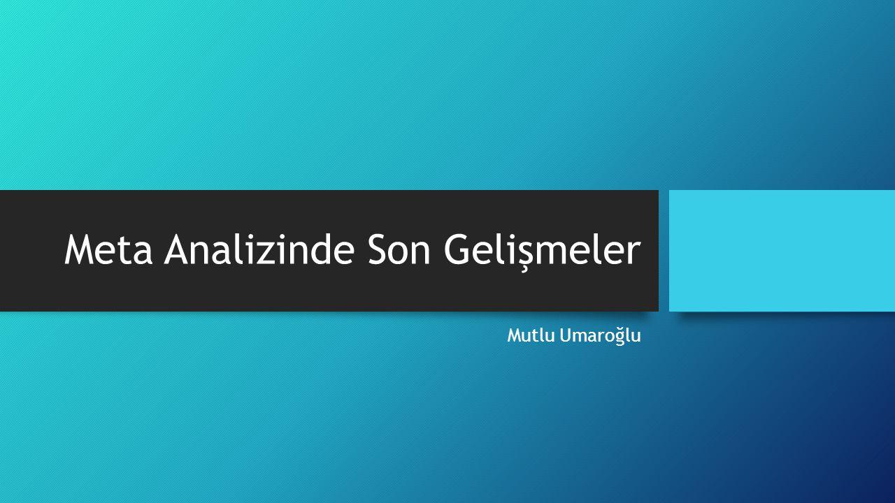 Meta Analizinde Son Gelişmeler Mutlu Umaroğlu