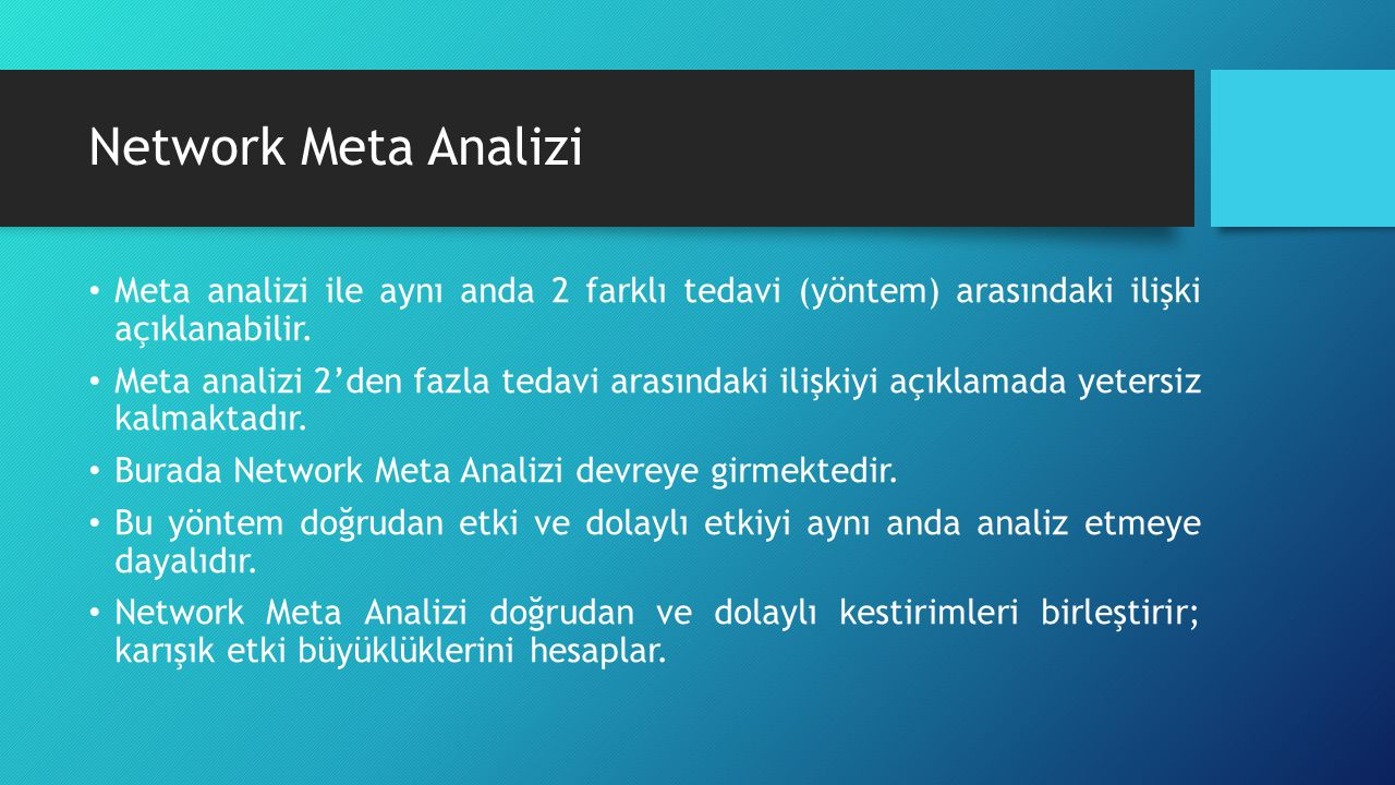 Network Meta Analizi Meta analizi ile aynı anda 2 farklı tedavi (yöntem) arasındaki ilişki açıklanabilir. Meta analizi 2'den fazla tedavi arasındaki i