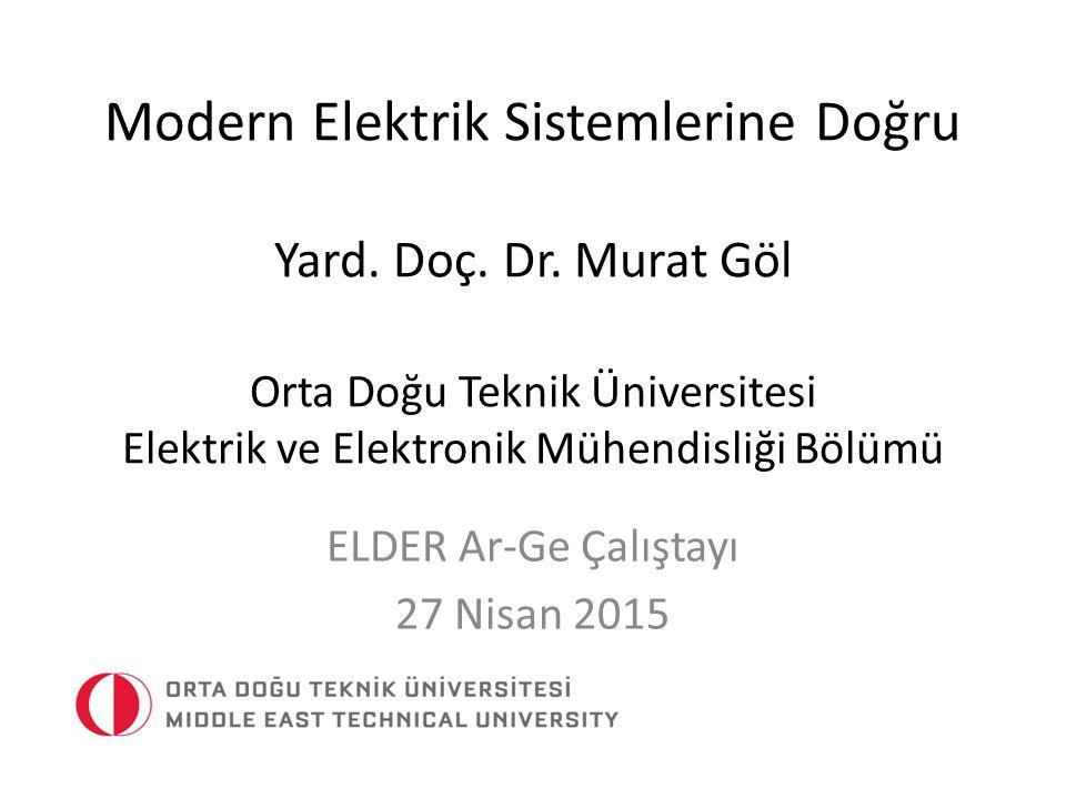 Modern Elektrik Sistemlerine Doğru Yard. Doç. Dr. Murat Göl Orta Doğu Teknik Üniversitesi Elektrik ve Elektronik Mühendisliği Bölümü ELDER Ar-Ge Çalış