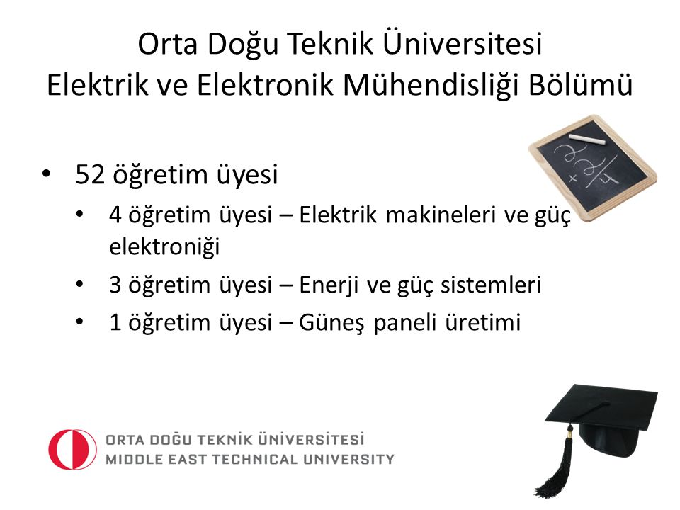 Orta Doğu Teknik Üniversitesi Elektrik ve Elektronik Mühendisliği Bölümü Güç sistemlerinin izlenmesi ve kontrol edilmesi Güç sistemleri analizi Durum tahmini Talep tahmini Ariza yeri tespiti Yenilenebilir enerji (tasarım, üretimi ve sistem entegrasyonu) Güç kalitesi (gerilim kalitesi ve harmonikler)