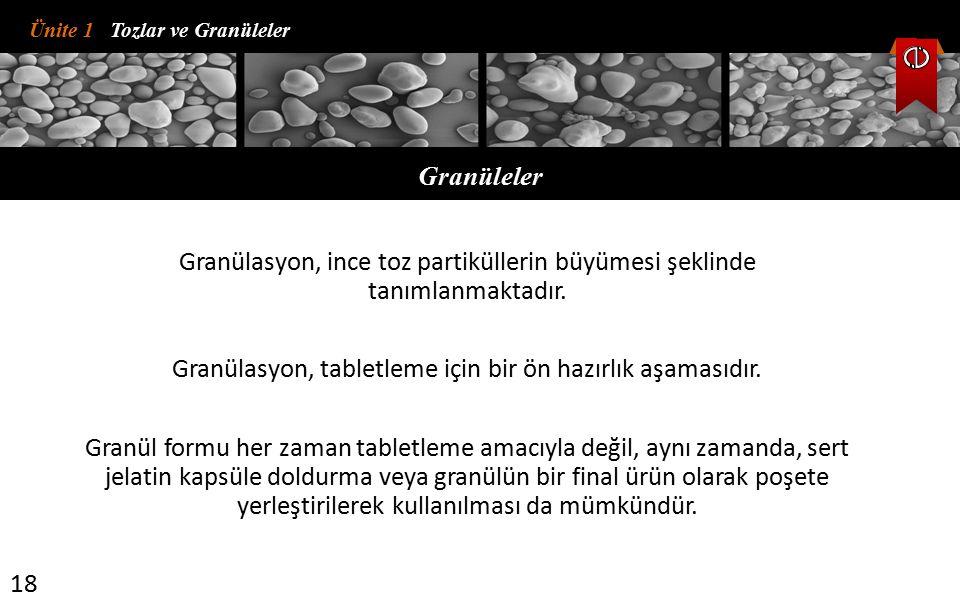 Ünite 1 Tozlar ve Granüleler Granüleler 18 Granülasyon, ince toz partiküllerin büyümesi şeklinde tanımlanmaktadır. Granülasyon, tabletleme için bir ön
