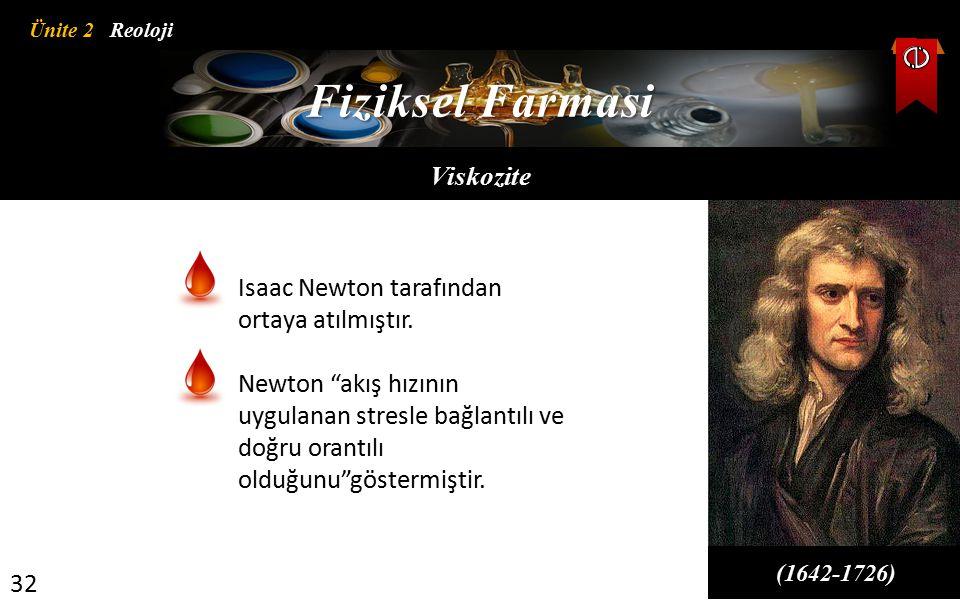 """Ünite 2 Reoloji 32 Fiziksel Farmasi Viskozite (1642-1726) Isaac Newton tarafından ortaya atılmıştır. Newton """"akış hızının uygulanan stresle bağlantılı"""