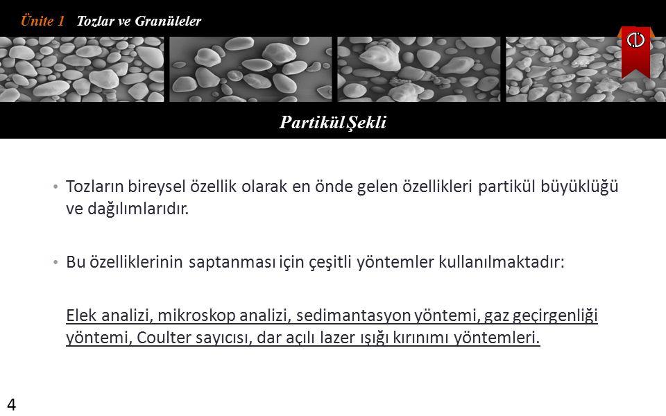 Ünite 1 Tozlar ve Granüleler Partikül Şekli 4 Tozların bireysel özellik olarak en önde gelen özellikleri partikül büyüklüğü ve dağılımlarıdır. Bu özel