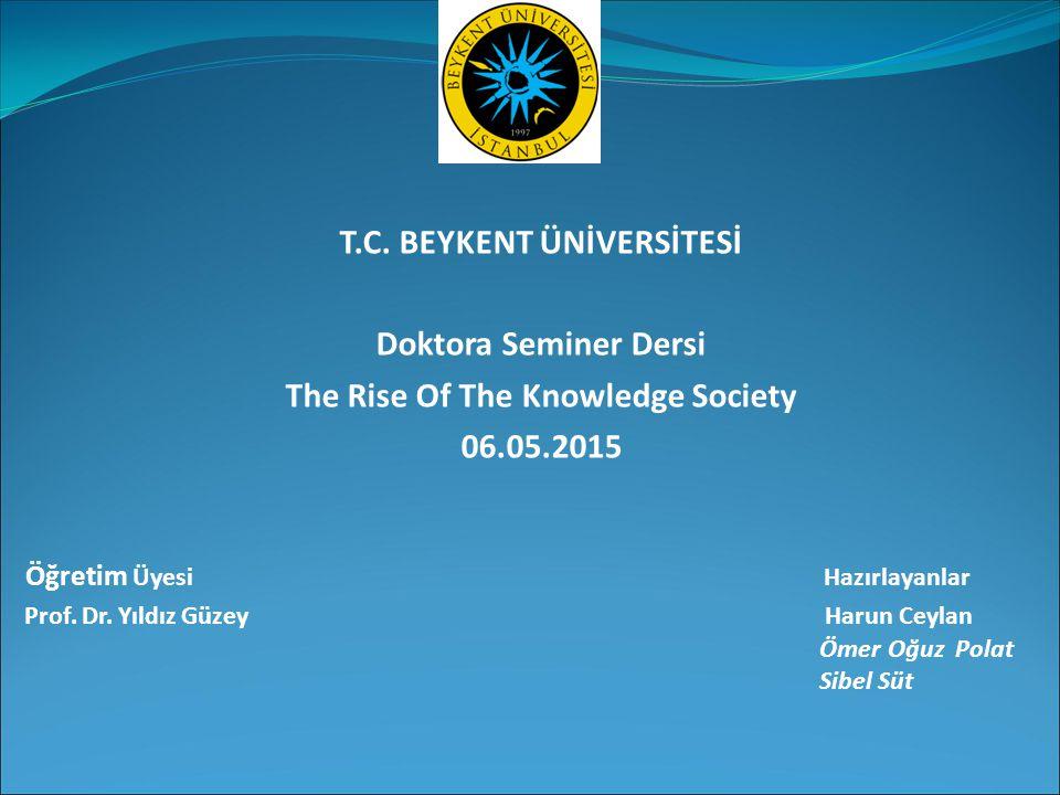 T.C. BEYKENT ÜNİVERSİTESİ Doktora Seminer Dersi The Rise Of The Knowledge Society 06.05.2015 Öğretim Üyesi Hazırlayanlar Prof. Dr. Yıldız Güzey Harun