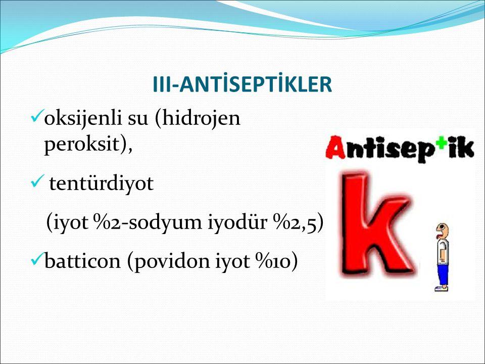 III-ANTİSEPTİKLER oksijenli su (hidrojen peroksit), tentürdiyot (iyot %2-sodyum iyodür %2,5), batticon (povidon iyot %10)