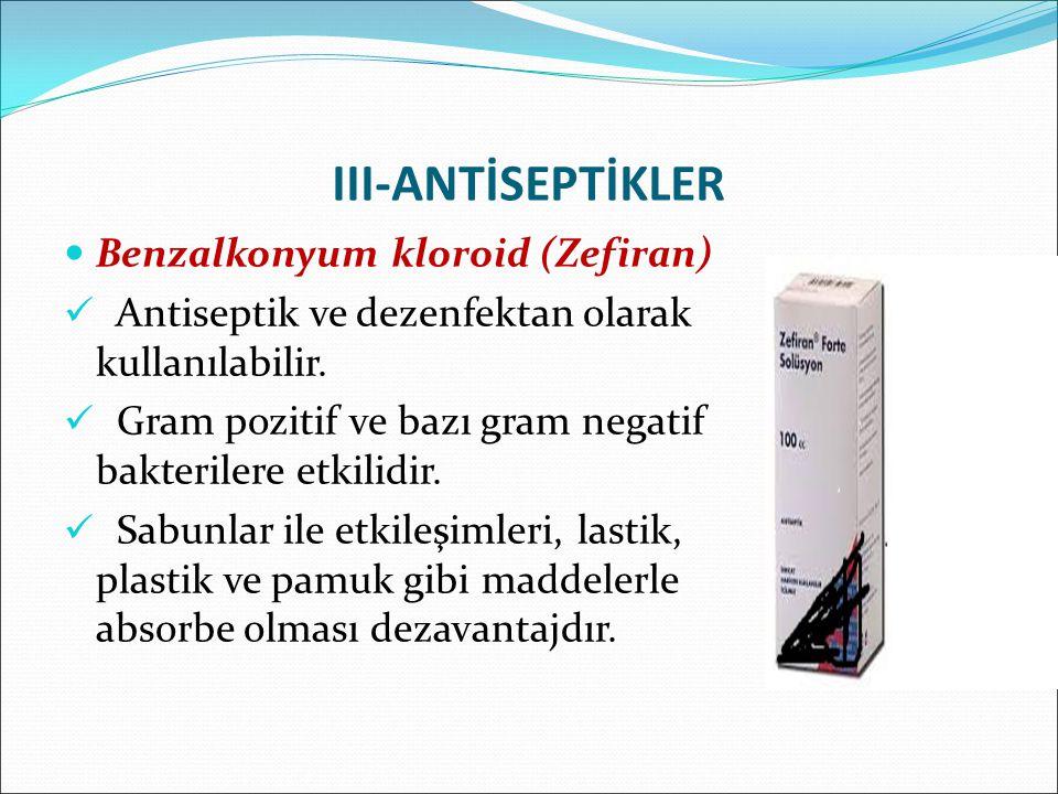 III-ANTİSEPTİKLER Benzalkonyum kloroid (Zefiran) Antiseptik ve dezenfektan olarak kullanılabilir. Gram pozitif ve bazı gram negatif bakterilere etkili
