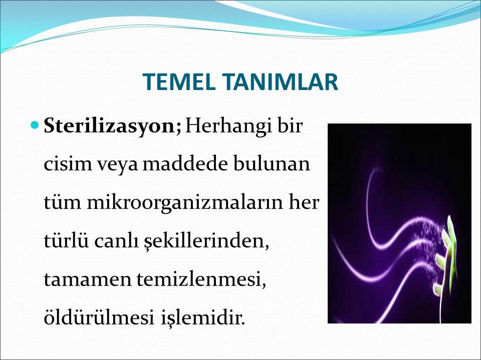 TEMEL TANIMLAR Sterilizasyon; Herhangi bir cisim veya maddede bulunan tüm mikroorganizmaların her türlü canlı şekillerinden, tamamen temizlenmesi, öldürülmesi işlemidir.