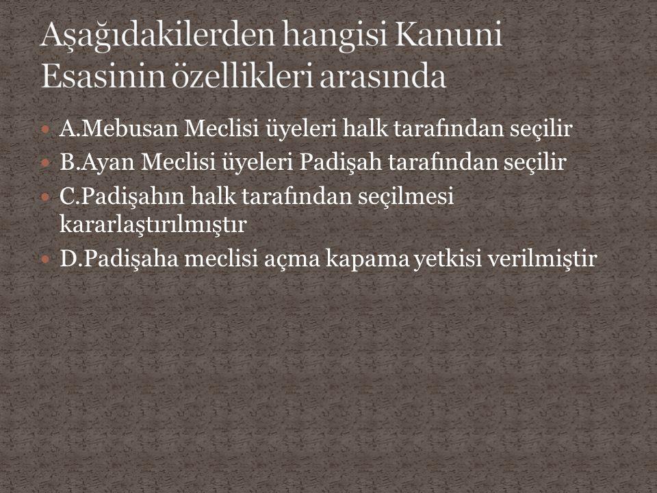 A.Mebusan Meclisi üyeleri halk tarafından seçilir B.Ayan Meclisi üyeleri Padişah tarafından seçilir C.Padişahın halk tarafından seçilmesi kararlaştırı