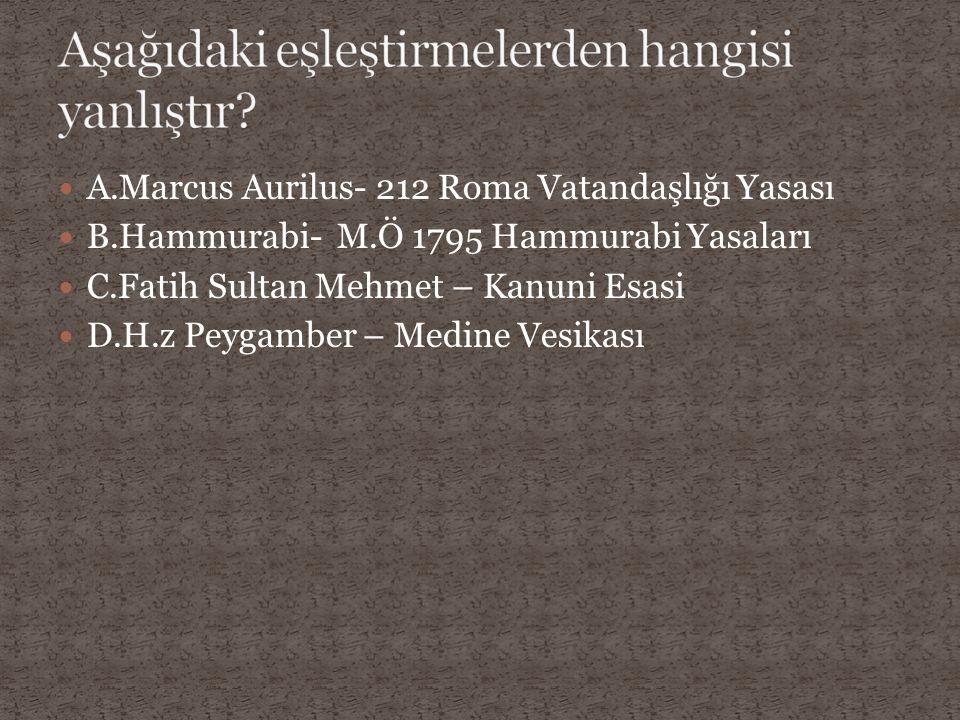 A.Marcus Aurilus- 212 Roma Vatandaşlığı Yasası B.Hammurabi- M.Ö 1795 Hammurabi Yasaları C.Fatih Sultan Mehmet – Kanuni Esasi D.H.z Peygamber – Medine