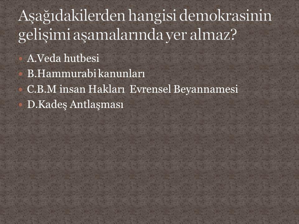 A.Veda hutbesi B.Hammurabi kanunları C.B.M insan Hakları Evrensel Beyannamesi D.Kadeş Antlaşması