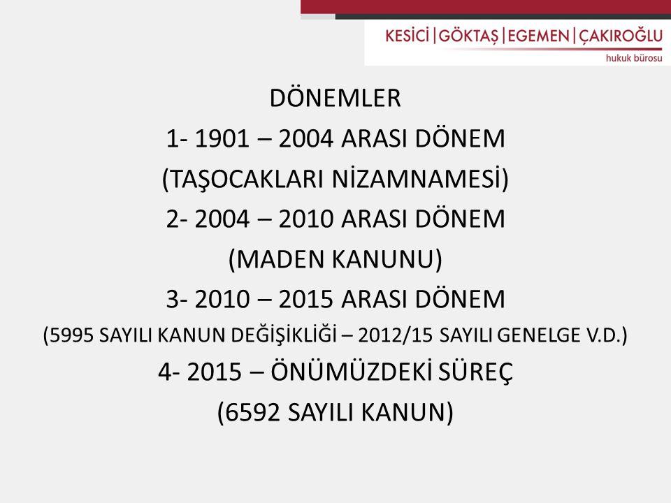 DÖNEMLER 1- 1901 – 2004 ARASI DÖNEM (TAŞOCAKLARI NİZAMNAMESİ) 2- 2004 – 2010 ARASI DÖNEM (MADEN KANUNU) 3- 2010 – 2015 ARASI DÖNEM (5995 SAYILI KANUN DEĞİŞİKLİĞİ – 2012/15 SAYILI GENELGE V.D.) 4- 2015 – ÖNÜMÜZDEKİ SÜREÇ (6592 SAYILI KANUN)