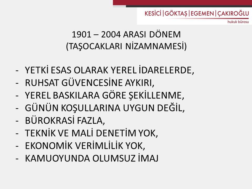 1901 – 2004 ARASI DÖNEM (TAŞOCAKLARI NİZAMNAMESİ) -YETKİ ESAS OLARAK YEREL İDARELERDE, -RUHSAT GÜVENCESİNE AYKIRI, -YEREL BASKILARA GÖRE ŞEKİLLENME, -GÜNÜN KOŞULLARINA UYGUN DEĞİL, -BÜROKRASİ FAZLA, -TEKNİK VE MALİ DENETİM YOK, -EKONOMİK VERİMLİLİK YOK, -KAMUOYUNDA OLUMSUZ İMAJ