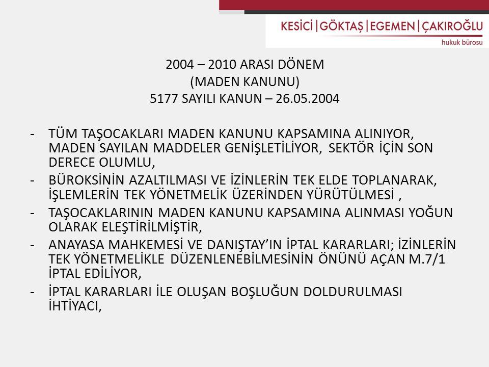 2004 – 2010 ARASI DÖNEM (MADEN KANUNU) 5177 SAYILI KANUN – 26.05.2004 -TÜM TAŞOCAKLARI MADEN KANUNU KAPSAMINA ALINIYOR, MADEN SAYILAN MADDELER GENİŞLETİLİYOR, SEKTÖR İÇİN SON DERECE OLUMLU, -BÜROKSİNİN AZALTILMASI VE İZİNLERİN TEK ELDE TOPLANARAK, İŞLEMLERİN TEK YÖNETMELİK ÜZERİNDEN YÜRÜTÜLMESİ, -TAŞOCAKLARININ MADEN KANUNU KAPSAMINA ALINMASI YOĞUN OLARAK ELEŞTİRİLMİŞTİR, -ANAYASA MAHKEMESİ VE DANIŞTAY'IN İPTAL KARARLARI; İZİNLERİN TEK YÖNETMELİKLE DÜZENLENEBİLMESİNİN ÖNÜNÜ AÇAN M.7/1 İPTAL EDİLİYOR, -İPTAL KARARLARI İLE OLUŞAN BOŞLUĞUN DOLDURULMASI İHTİYACI,