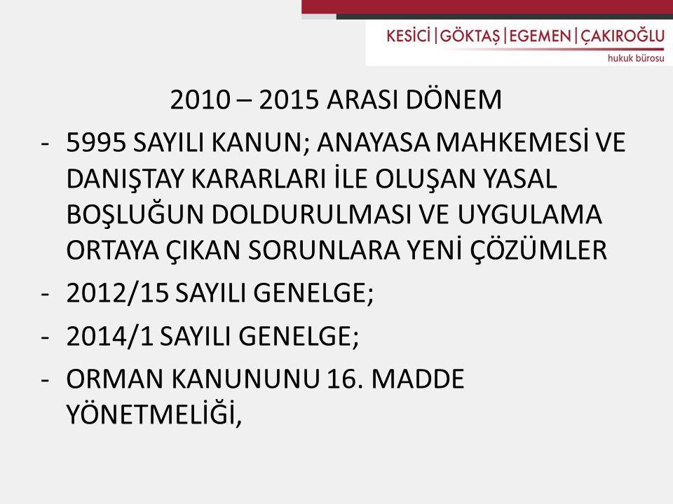 2010 – 2015 ARASI DÖNEM -5995 SAYILI KANUN; ANAYASA MAHKEMESİ VE DANIŞTAY KARARLARI İLE OLUŞAN YASAL BOŞLUĞUN DOLDURULMASI VE UYGULAMA ORTAYA ÇIKAN SORUNLARA YENİ ÇÖZÜMLER -2012/15 SAYILI GENELGE; -2014/1 SAYILI GENELGE; -ORMAN KANUNUNU 16.