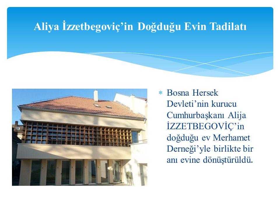  Bosna Hersek Devleti'nin kurucu Cumhurbaşkanı Alija İZZETBEGOVİÇ'in doğduğu ev Merhamet Derneği'yle birlikte bir anı evine dönüştürüldü.