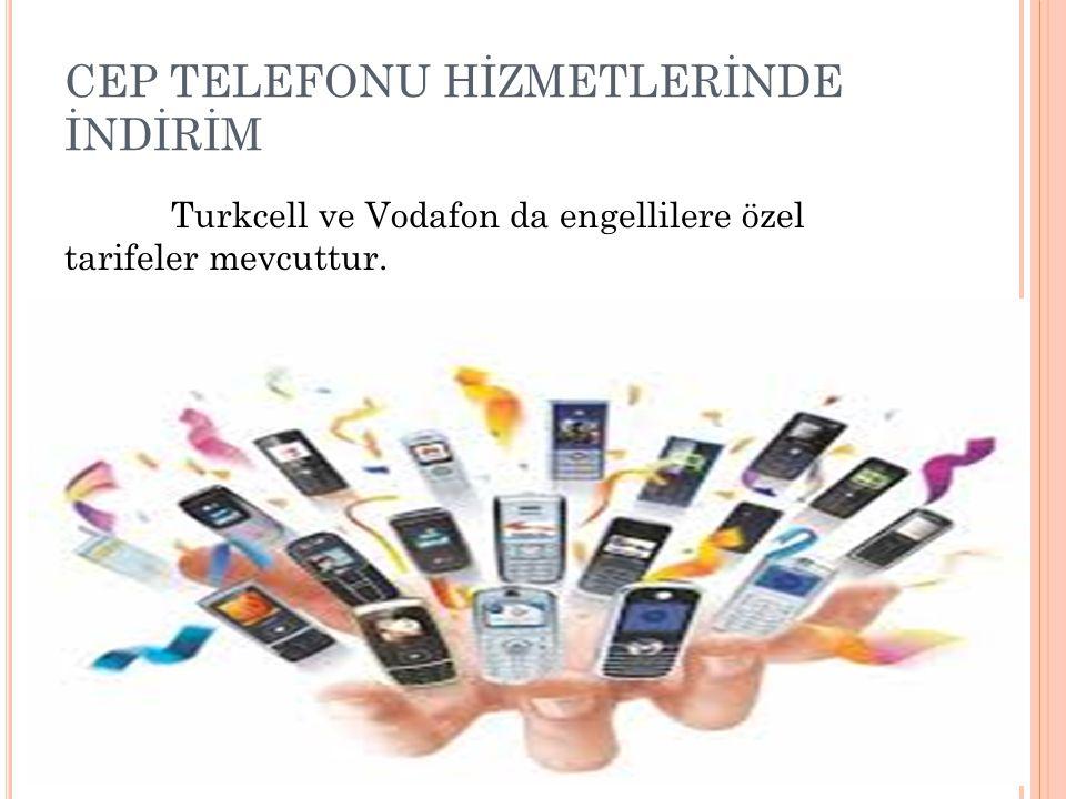 CEP TELEFONU HİZMETLERİNDE İNDİRİM Turkcell ve Vodafon da engellilere özel tarifeler mevcuttur.