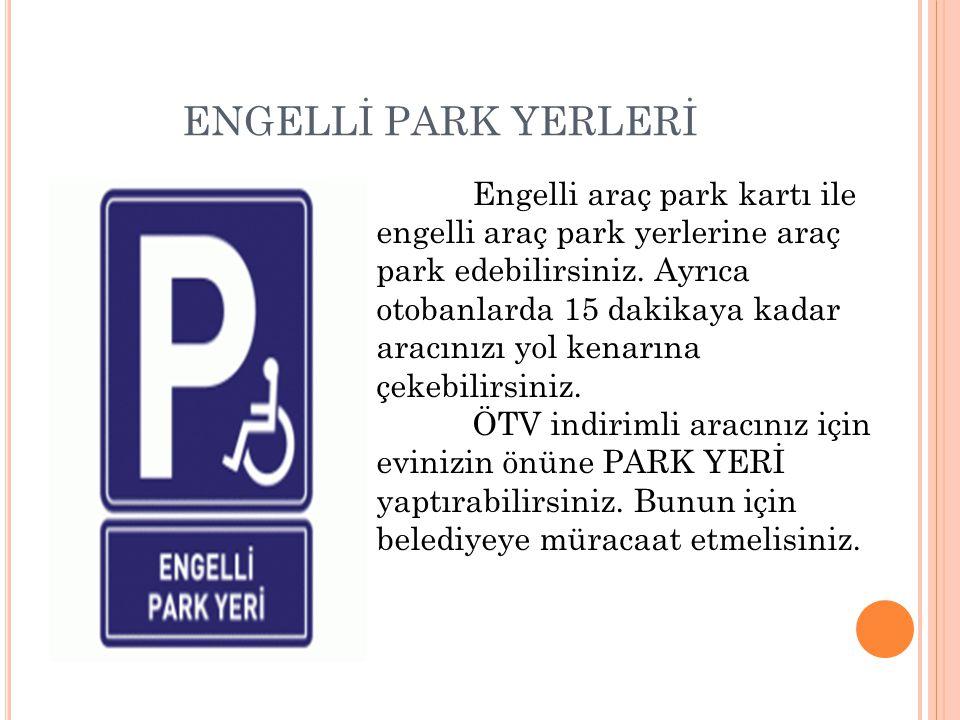 ENGELLİ PARK YERLERİ Engelli araç park kartı ile engelli araç park yerlerine araç park edebilirsiniz. Ayrıca otobanlarda 15 dakikaya kadar aracınızı y