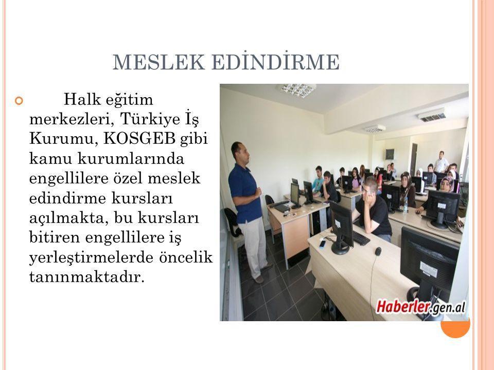 MESLEK EDİNDİRME Halk eğitim merkezleri, Türkiye İş Kurumu, KOSGEB gibi kamu kurumlarında engellilere özel meslek edindirme kursları açılmakta, bu kur