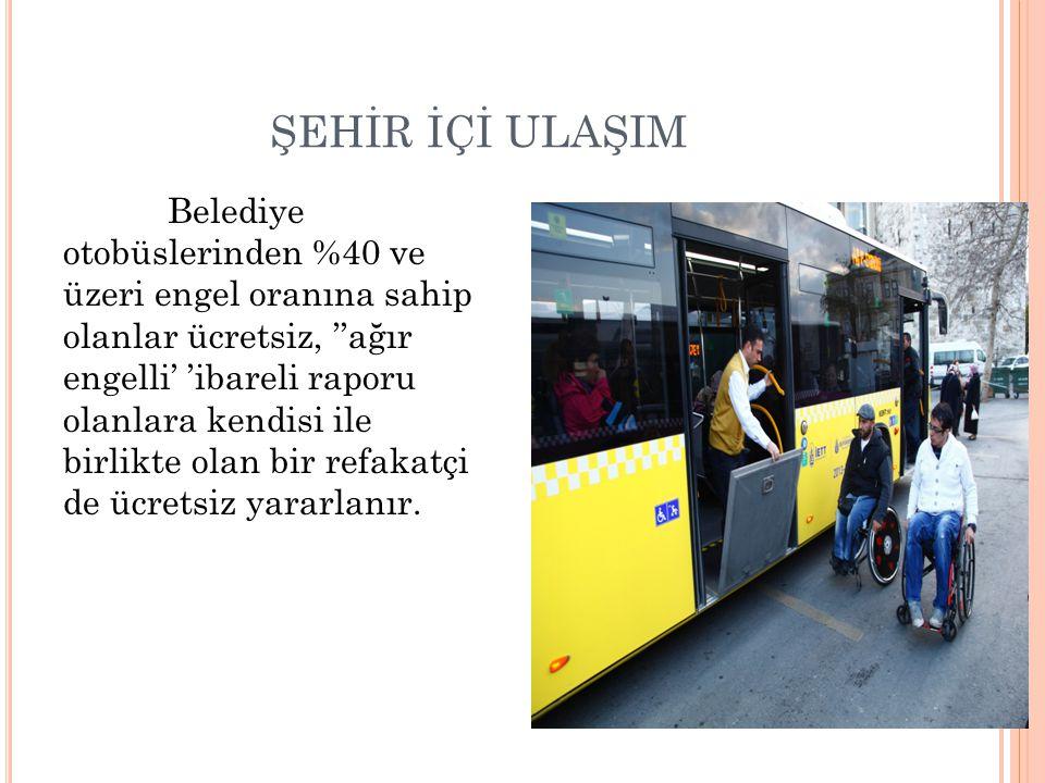 ŞEHİR İÇİ ULAŞIM Belediye otobüslerinden %40 ve üzeri engel oranına sahip olanlar ücretsiz, ''ağır engelli' 'ibareli raporu olanlara kendisi ile birli