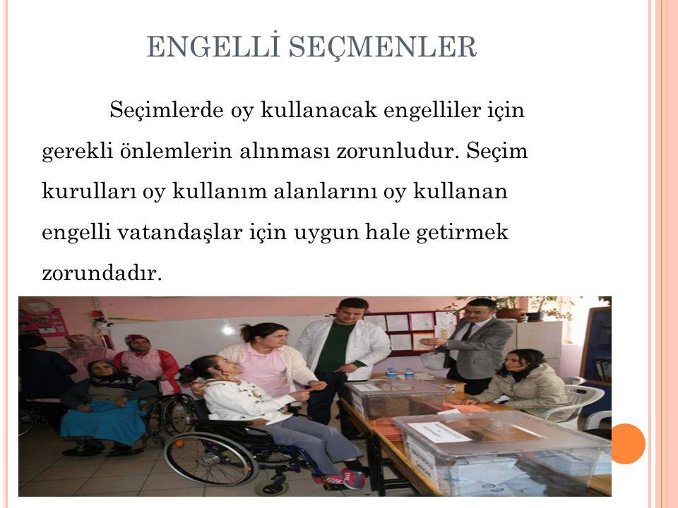 ENGELLİ SEÇMENLER Seçimlerde oy kullanacak engelliler için gerekli önlemlerin alınması zorunludur. Seçim kurulları oy kullanım alanlarını oy kullanan