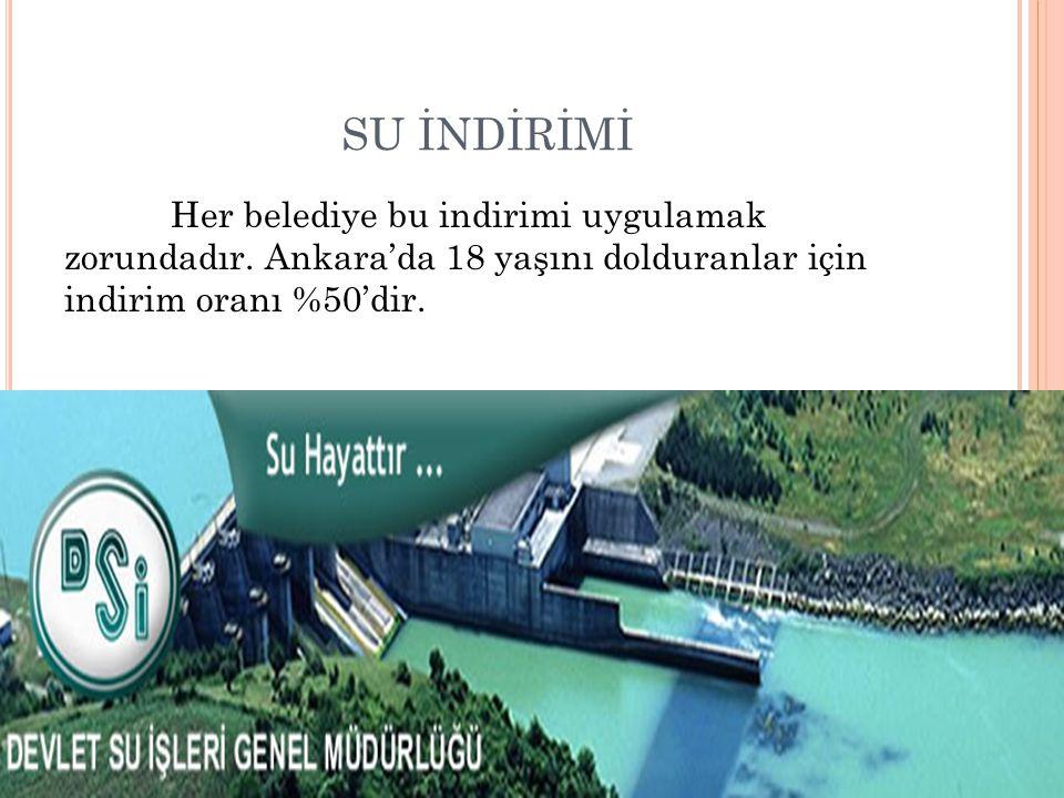 SU İNDİRİMİ Her belediye bu indirimi uygulamak zorundadır. Ankara'da 18 yaşını dolduranlar için indirim oranı %50'dir.