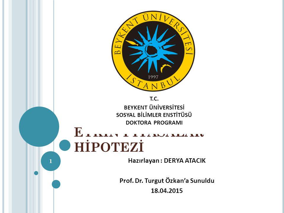 ETKİN PİYASALAR HİPOTEZİ Hazırlayan : DERYA ATACIK Prof. Dr. Turgut Özkan'a Sunuldu 18.04.2015 1 T.C. BEYKENT ÜNİVERSİTESİ SOSYAL BİLİMLER ENSTİTÜSÜ D