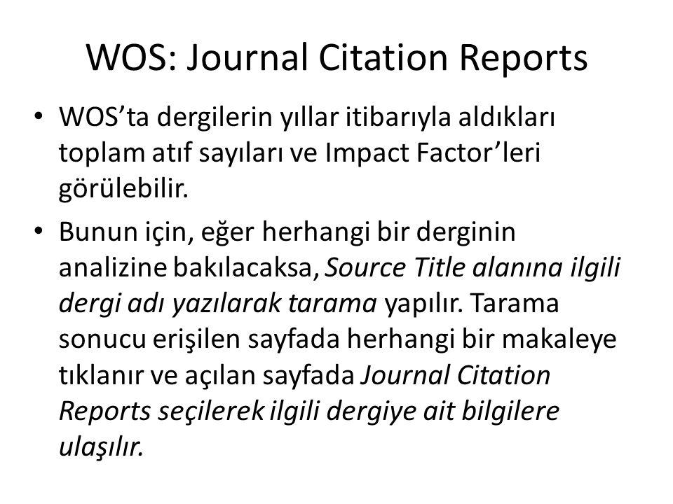 WOS: Journal Citation Reports WOS'ta dergilerin yıllar itibarıyla aldıkları toplam atıf sayıları ve Impact Factor'leri görülebilir. Bunun için, eğer h