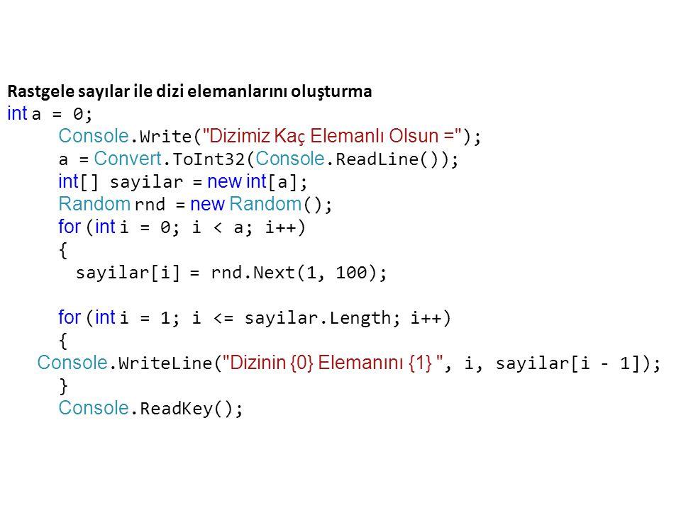 Rastgele sayılar ile dizi elemanlarını oluşturma int a = 0; Console.Write( Dizimiz Ka ç Elemanlı Olsun = ); a = Convert.ToInt32( Console.ReadLine()); int [] sayilar = new int [a]; Random rnd = new Random (); for ( int i = 0; i < a; i++) { sayilar[i] = rnd.Next(1, 100); for ( int i = 1; i <= sayilar.Length; i++) { Console.WriteLine( Dizinin {0} Elemanını {1} , i, sayilar[i - 1]); } Console.ReadKey();