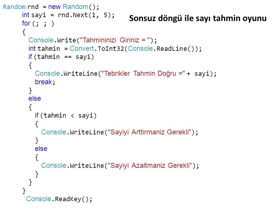 Random rnd = new Random (); int sayi = rnd.Next(1, 5); for (; ; ) { Console.Write( Tahmininizi Giriniz = ); int tahmin = Convert.ToInt32( Console.ReadLine()); if (tahmin == sayi) { Console.WriteLine( Tebrikler Tahmin Doğru = + sayi); break ; } else { if (tahmin < sayi) { Console.WriteLine( Sayiyi Arttirmaniz Gerekli ); } else { Console.WriteLine( Sayiyi Azaltmaniz Gerekli ); } Console.ReadKey(); Sonsuz döngü ile sayı tahmin oyunu