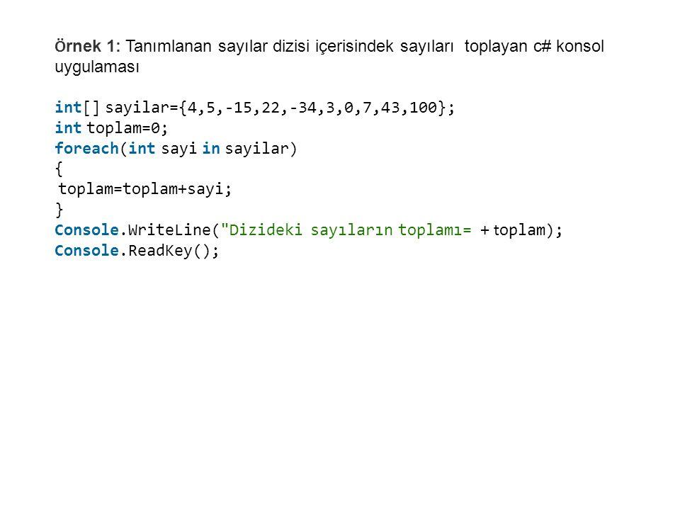 Ö rnek 1: Tanımlanan sayılar dizisi içerisindek sayıları toplayan c# konsol uygulaması int[] sayilar={4,5,-15,22,-34,3,0,7,43,100}; int toplam=0; foreach(int sayi in sayilar) { toplam=toplam+sayi; } Console.WriteLine( Dizideki sayıların toplamı= + t oplam); Console.ReadKey();