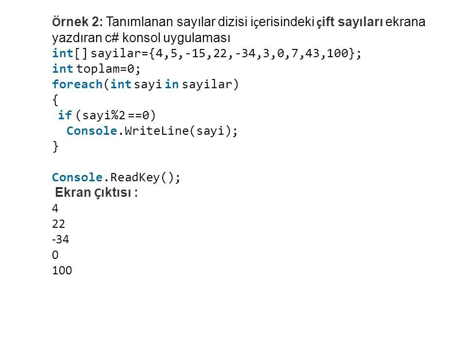 Ö rnek 2: Tanımlanan sayılar dizisi i ç erisindeki ç ift sayıları ekrana yazdıran c# konsol uygulaması int[] sayilar={4,5,-15,22,-34,3,0,7,43,100}; int toplam=0; foreach(int sayi in sayilar) { if (sayi%2 ==0) Console.WriteLine(sayi); } Console.ReadKey(); Ekran Ç ıktısı : 4 22 -34 0 100