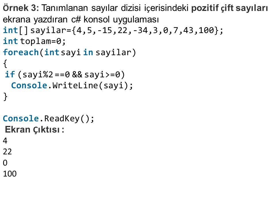 Ö rnek 3: Tanımlanan sayılar dizisi i ç erisindeki pozitif ç ift sayıları ekrana yazdıran c# konsol uygulaması int[] sayilar={4,5,-15,22,-34,3,0,7,43,100}; int toplam=0; foreach(int sayi in sayilar) { if (sayi%2 ==0 && sayi>=0) Console.WriteLine(sayi); } Console.ReadKey(); Ekran Ç ıktısı : 4 22 0 100