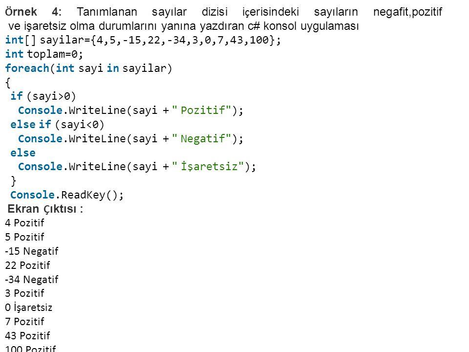 Ö rnek 4: Tanımlanan sayılar dizisi i ç erisindeki sayıların negafit,pozitif ve işaretsiz olma durumlarını yanına yazdıran c# konsol uygulaması int[] sayilar={4,5,-15,22,-34,3,0,7,43,100}; int toplam=0; foreach(int sayi in sayilar) { if (sayi>0) Console.WriteLine(sayi + Pozitif ); else if (sayi<0) Console.WriteLine(sayi + Negatif ); else Console.WriteLine(sayi + İşaretsiz ); } Console.ReadKey(); Ekran Ç ıktısı : 4 Pozitif 5 Pozitif -15 Negatif 22 Pozitif -34 Negatif 3 Pozitif 0 İşaretsiz 7 Pozitif 43 Pozitif 100 Pozitif
