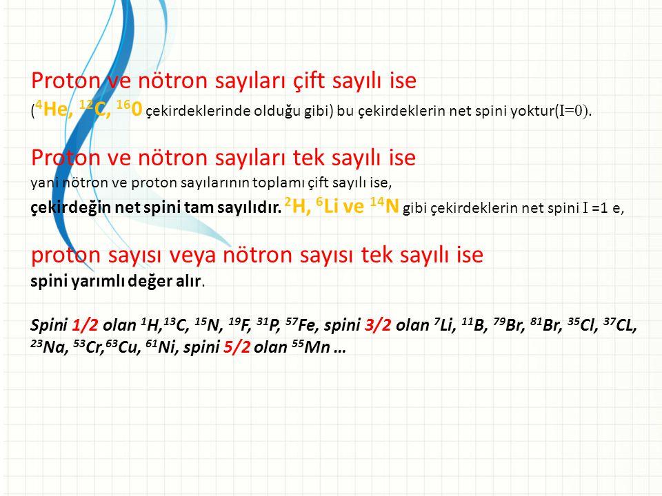 Proton ve nötron sayıları çift sayılı ise ( 4 He, 12 C, 16 0 çekirdeklerinde olduğu gibi) bu çekirdeklerin net spini yoktur( I=0). Proton ve nötron sa