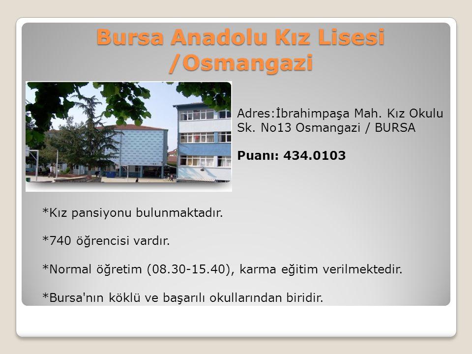 Bursa Anadolu Kız Lisesi /Osmangazi Adres:İbrahimpaşa Mah. Kız Okulu Sk. No13 Osmangazi / BURSA Puanı: 434.0103 *Kız pansiyonu bulunmaktadır. *740 öğr