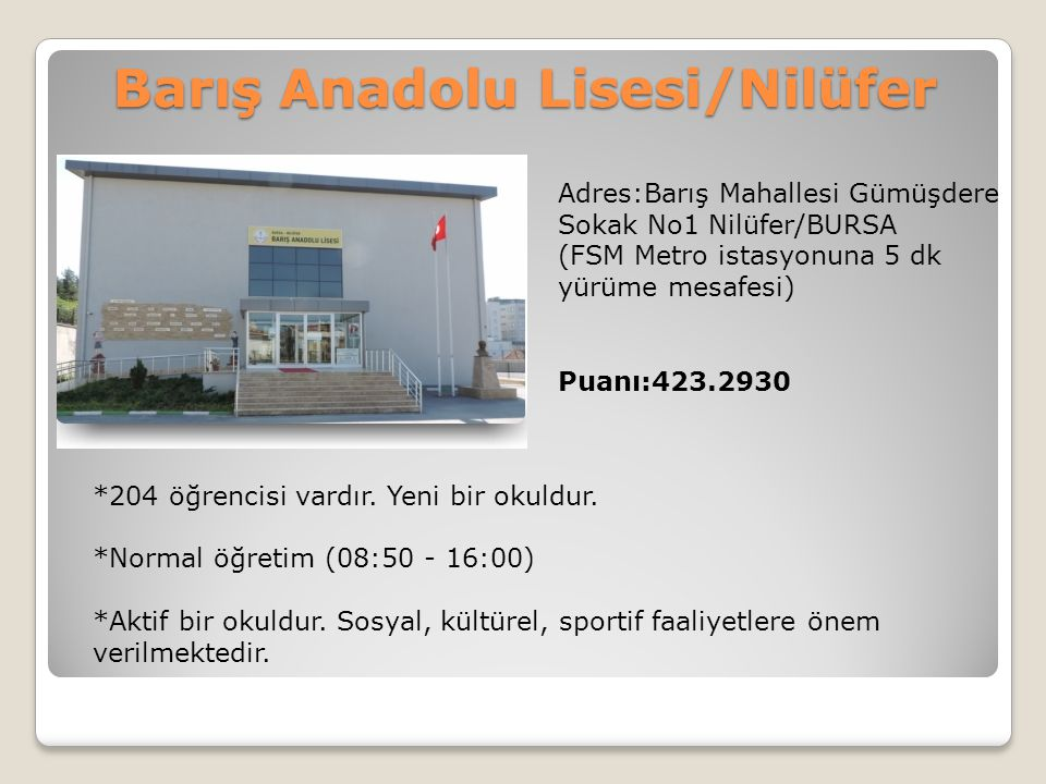 Barış Anadolu Lisesi/Nilüfer Adres:Barış Mahallesi Gümüşdere Sokak No1 Nilüfer/BURSA (FSM Metro istasyonuna 5 dk yürüme mesafesi) Puanı:423.2930 *204