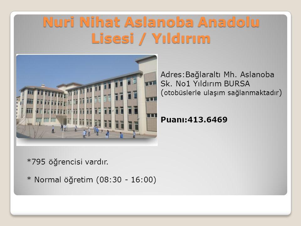 Nuri Nihat Aslanoba Anadolu Lisesi / Yıldırım Adres:Bağlaraltı Mh. Aslanoba Sk. No1 Yıldırım BURSA ( otobüslerle ulaşım sağlanmaktadır ) Puanı:413.646