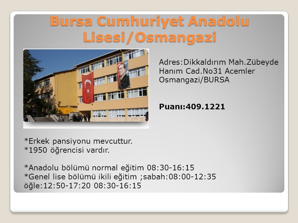 Bursa Cumhuriyet Anadolu Lisesi/Osmangazi Adres:Dikkaldırım Mah.Zübeyde Hanım Cad.No31 Acemler Osmangazi/BURSA Puanı:409.1221 *Erkek pansiyonu mevcutt