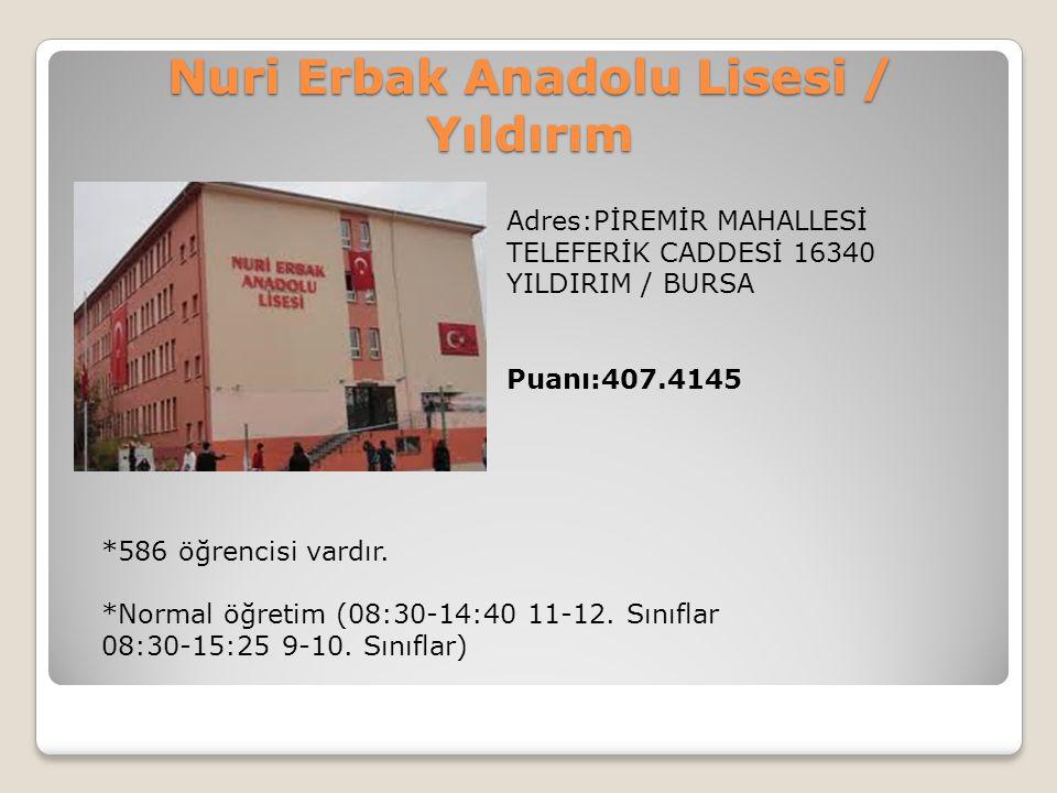 Nuri Erbak Anadolu Lisesi / Yıldırım Adres:PİREMİR MAHALLESİ TELEFERİK CADDESİ 16340 YILDIRIM / BURSA Puanı:407.4145 *586 öğrencisi vardır. *Normal öğ