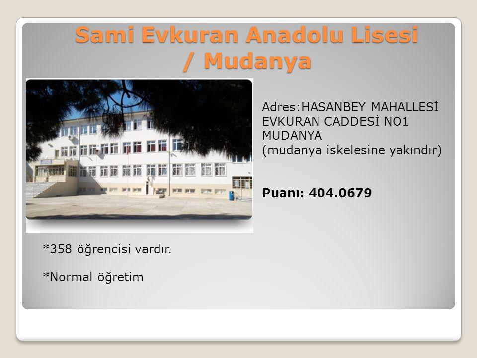 Sami Evkuran Anadolu Lisesi / Mudanya Adres:HASANBEY MAHALLESİ EVKURAN CADDESİ NO1 MUDANYA (mudanya iskelesine yakındır) Puanı: 404.0679 *358 öğrencis