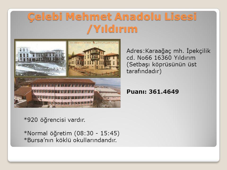 Çelebi Mehmet Anadolu Lisesi /Yıldırım Adres:Karaağaç mh. İpekçilik cd. No66 16360 Yıldırım (Setbaşı köprüsünün üst tarafındadır) Puanı: 361.4649 *920