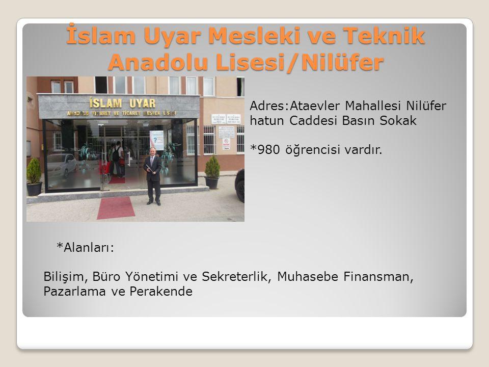 İslam Uyar Mesleki ve Teknik Anadolu Lisesi/Nilüfer Adres:Ataevler Mahallesi Nilüfer hatun Caddesi Basın Sokak *980 öğrencisi vardır. *Alanları: Biliş