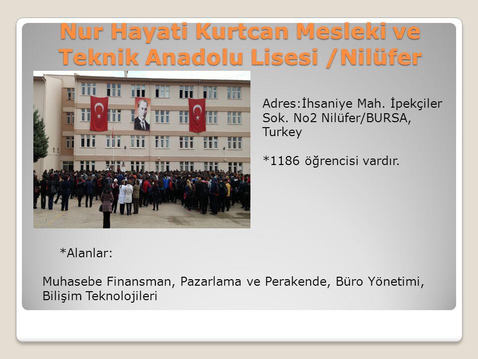 Nur Hayati Kurtcan Mesleki ve Teknik Anadolu Lisesi /Nilüfer Adres:İhsaniye Mah. İpekçiler Sok. No2 Nilüfer/BURSA, Turkey *1186 öğrencisi vardır. *Ala