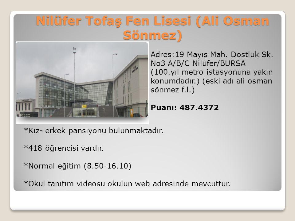 Nilüfer Tofaş Fen Lisesi (Ali Osman Sönmez) Adres:19 Mayıs Mah. Dostluk Sk. No3 A/B/C Nilüfer/BURSA (100.yıl metro istasyonuna yakın konumdadır.) (esk