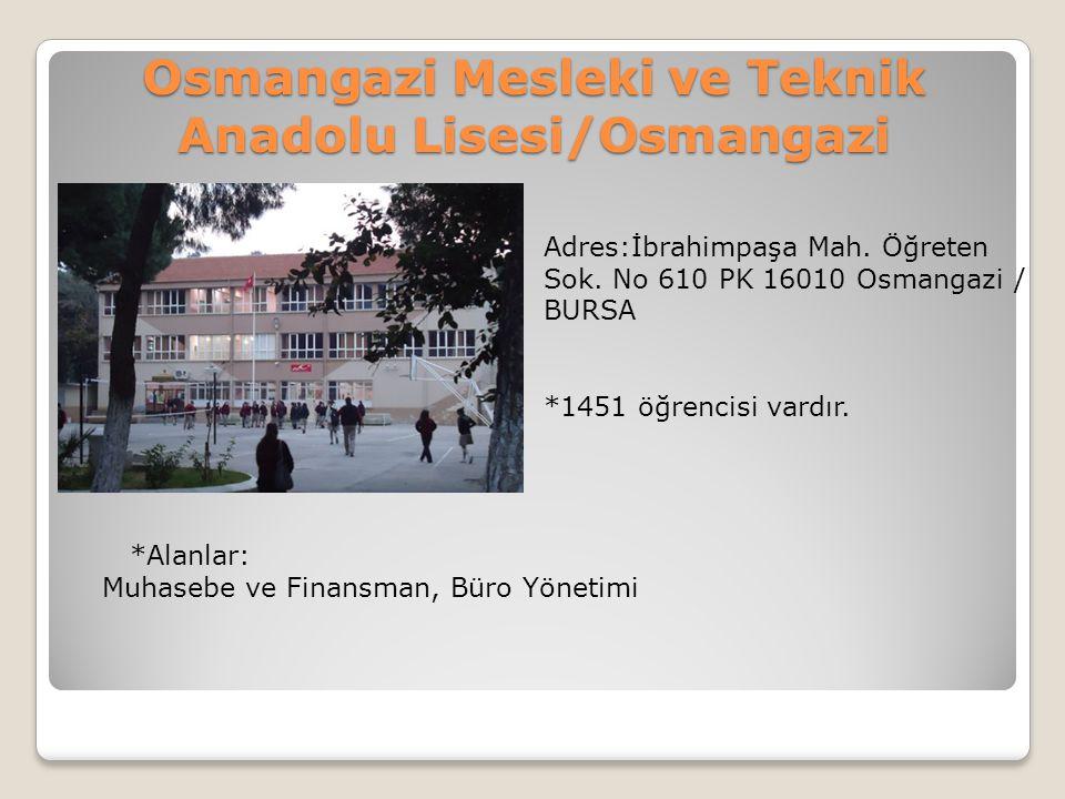 Osmangazi Mesleki ve Teknik Anadolu Lisesi/Osmangazi Adres:İbrahimpaşa Mah. Öğreten Sok. No 610 PK 16010 Osmangazi / BURSA *1451 öğrencisi vardır. *Al