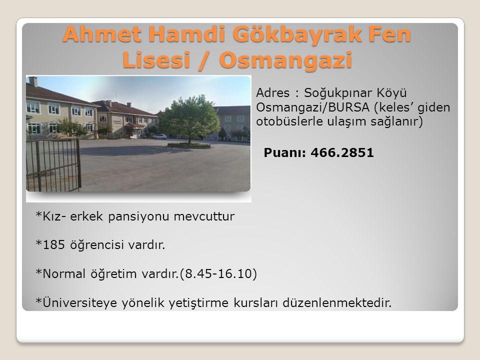 Ahmet Hamdi Gökbayrak Fen Lisesi / Osmangazi Adres : Soğukpınar Köyü Osmangazi/BURSA (keles' giden otobüslerle ulaşım sağlanır) Puanı: 466.2851 *Kız-