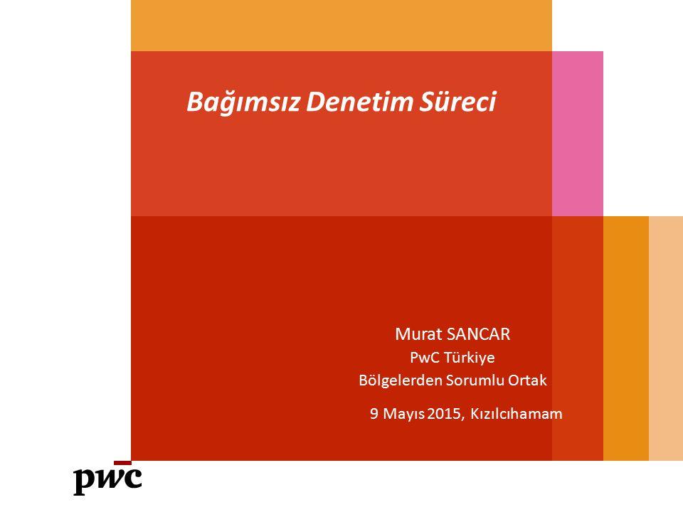 Bağımsız Denetim Süreci 9 Mayıs 2015, Kızılcıhamam Murat SANCAR PwC Türkiye Bölgelerden Sorumlu Ortak