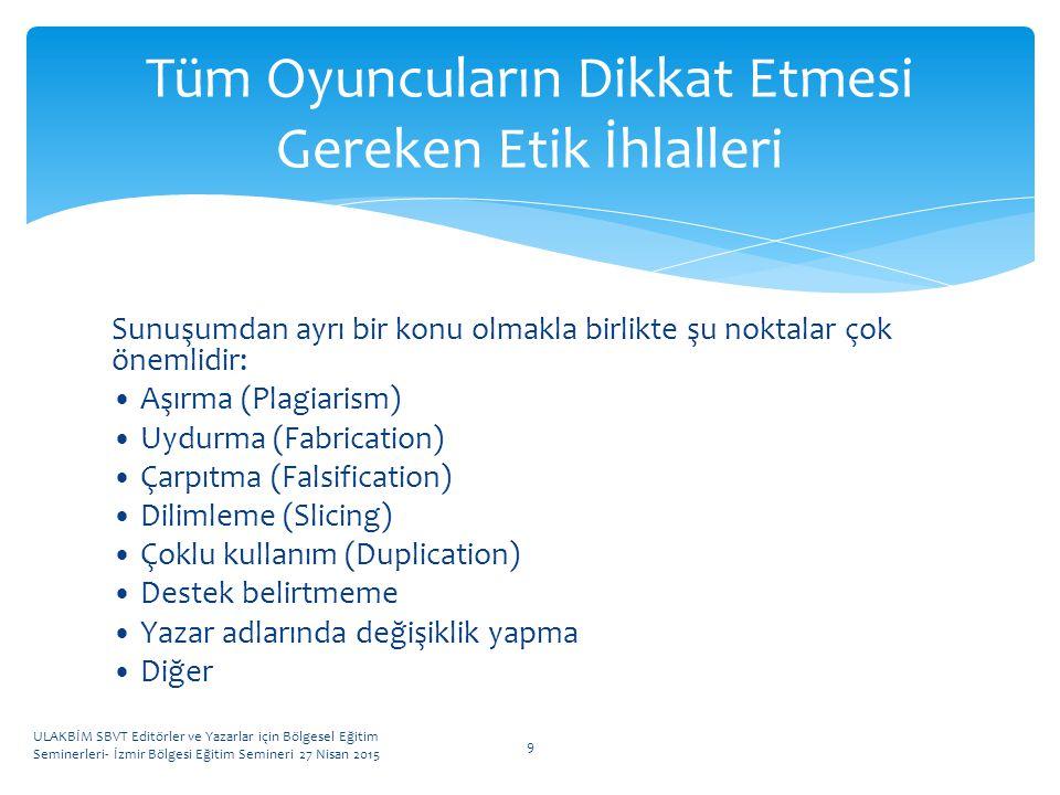 Sunuşumdan ayrı bir konu olmakla birlikte şu noktalar çok önemlidir: Aşırma (Plagiarism) Uydurma (Fabrication) Çarpıtma (Falsification) Dilimleme (Slicing) Çoklu kullanım (Duplication) Destek belirtmeme Yazar adlarında değişiklik yapma Diğer ULAKBİM SBVT Editörler ve Yazarlar için Bölgesel Eğitim Seminerleri- İzmir Bölgesi Eğitim Semineri 27 Nisan 2015 9 Tüm Oyuncuların Dikkat Etmesi Gereken Etik İhlalleri